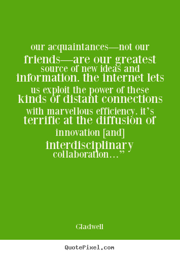 "This image provides a quotation which says, ""our acquaintances--not our friends--are our greatest source of new ideas and information. The internet lets us exploit the power of these kinds of distant connections with marvelous efficiency. It's terrific at the diffusion of innovation [and] interdisciplinary collaboration..."""