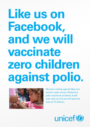 "This poster from UNICEF states, ""Like us on Facebook, and we will vaccinate zero children against polio."" It demonstrates the importance of pairing ""liking something"" with actual action."
