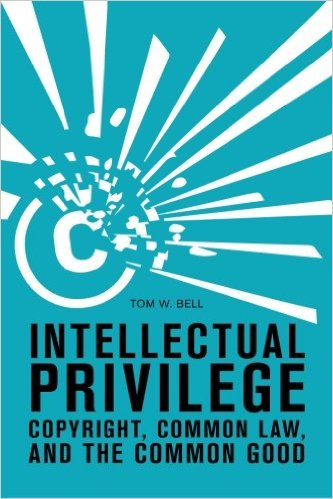 "The cover for Tom W. Bell's book entitled, ""Intellectual Privilege: Copyright, Common Law, and the Common Good"""