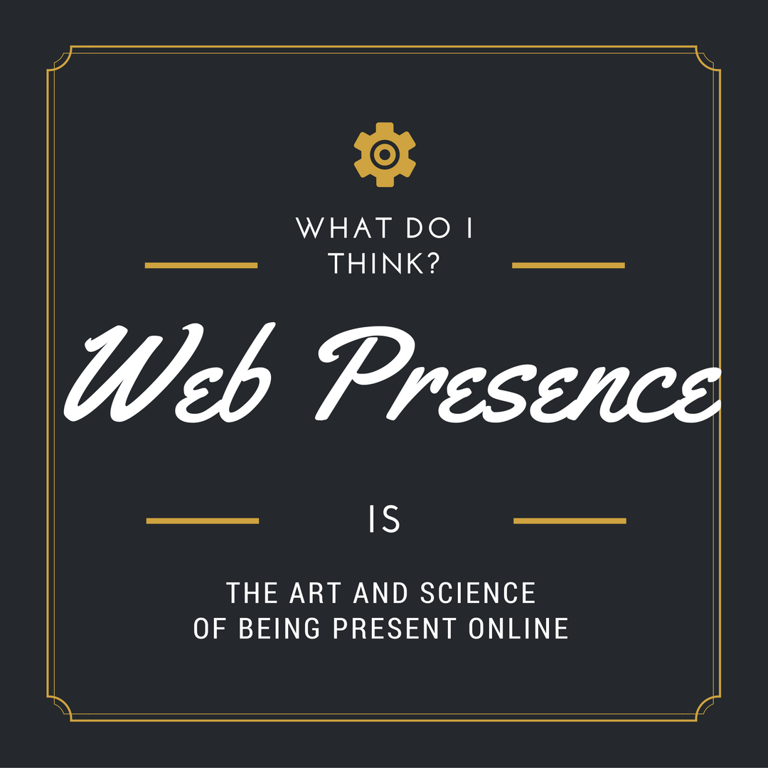 What I think? Web presence is the art and science of being present online.